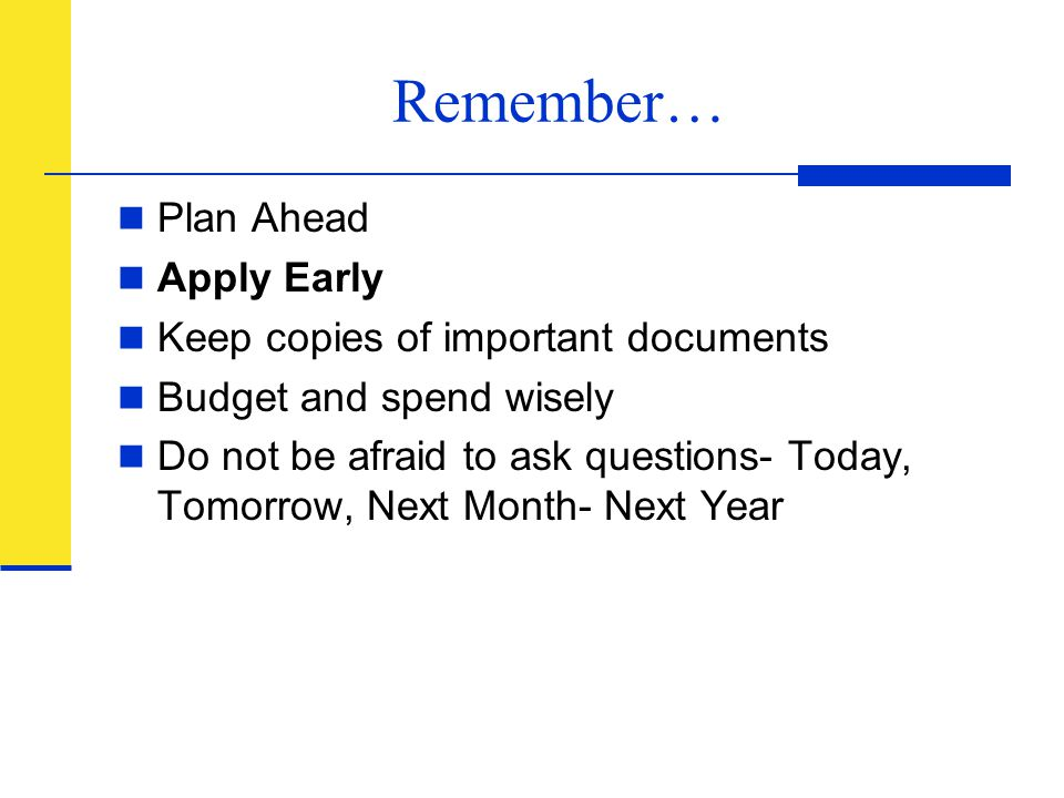 Remember… Plan Ahead Apply Early Keep copies of important documents