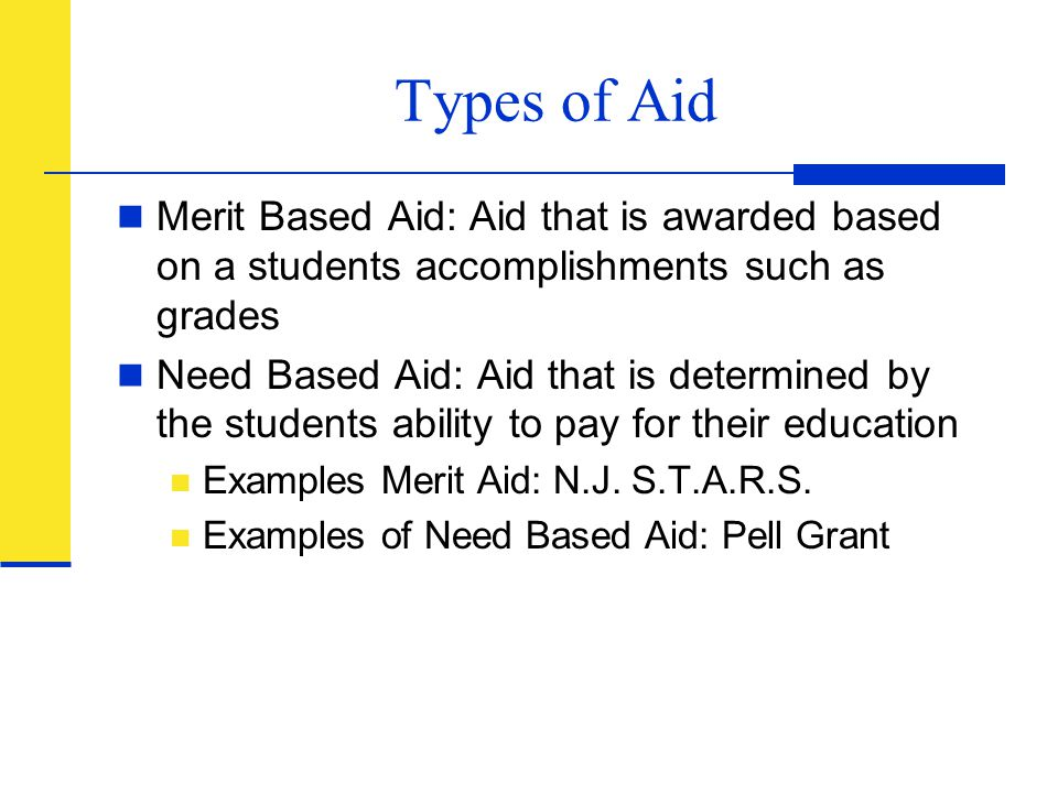 Types of Aid Merit Based Aid: Aid that is awarded based on a students accomplishments such as grades.