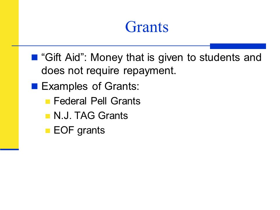 Grants Gift Aid : Money that is given to students and does not require repayment. Examples of Grants: