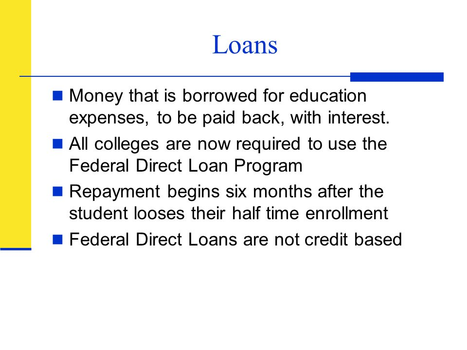 Loans Money that is borrowed for education expenses, to be paid back, with interest.