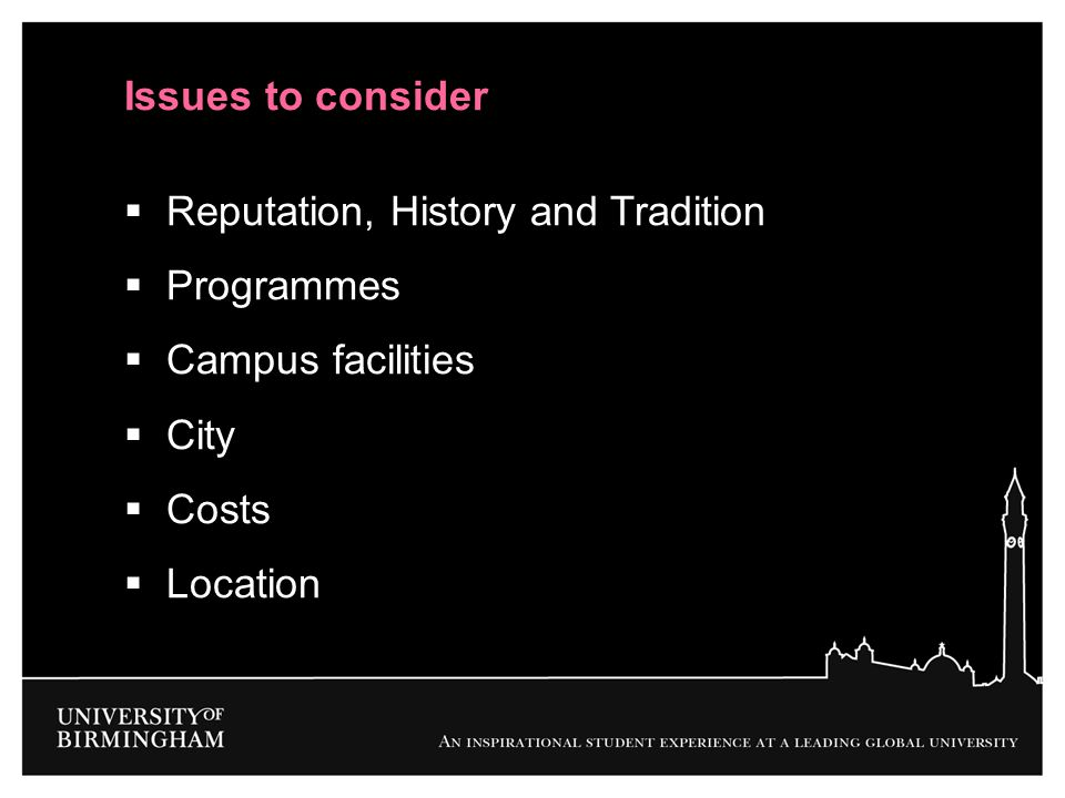 Issues to consider Reputation, History and Tradition. Programmes. Campus facilities. City. Costs.