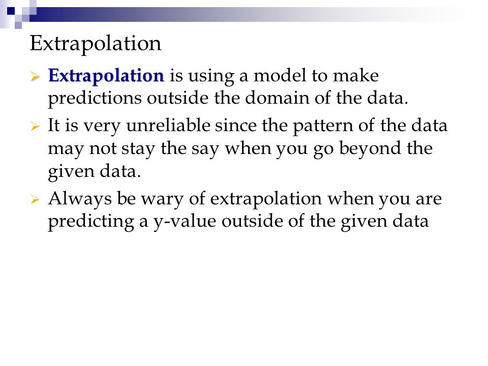Extrapolation Extrapolation is using a model to make predictions outside the domain of the data.