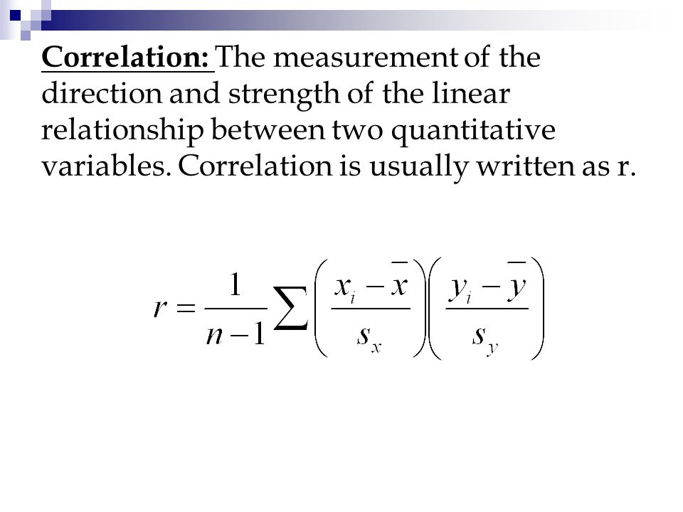 Correlation: The measurement of the direction and strength of the linear relationship between two quantitative variables.