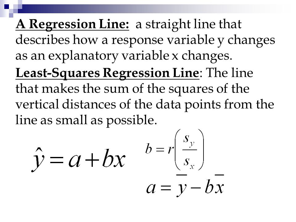 A Regression Line: a straight line that describes how a response variable y changes as an explanatory variable x changes.
