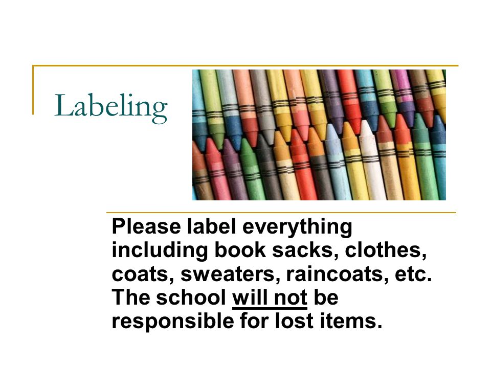 Labeling Please label everything including book sacks, clothes, coats, sweaters, raincoats, etc.