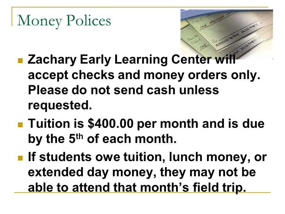 Money Polices Zachary Early Learning Center will accept checks and money orders only. Please do not send cash unless requested.