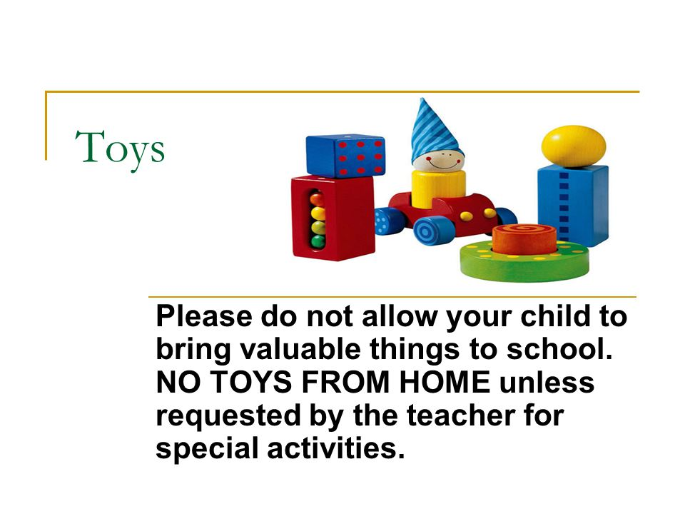 Toys Please do not allow your child to bring valuable things to school.