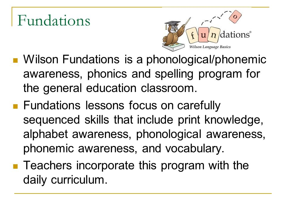 Fundations Wilson Fundations is a phonological/phonemic awareness, phonics and spelling program for the general education classroom.