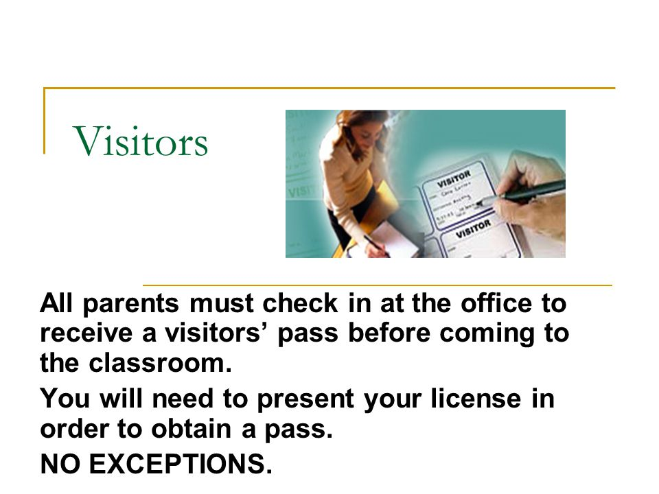 Visitors All parents must check in at the office to receive a visitors' pass before coming to the classroom.