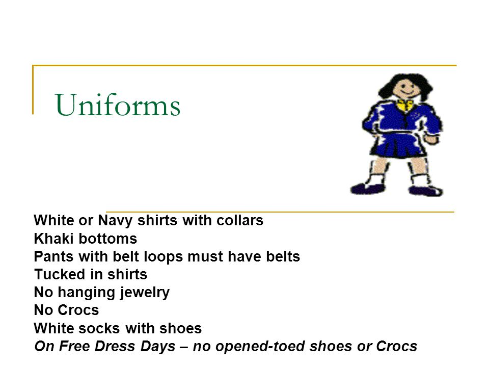 Uniforms White or Navy shirts with collars Khaki bottoms