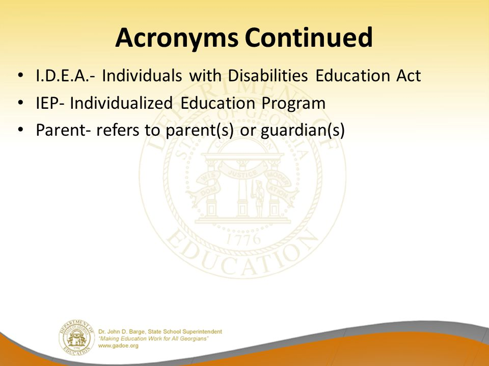 Acronyms Continued I.D.E.A.- Individuals with Disabilities Education Act. IEP- Individualized Education Program.
