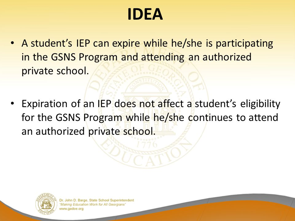 IDEA A student's IEP can expire while he/she is participating in the GSNS Program and attending an authorized private school.