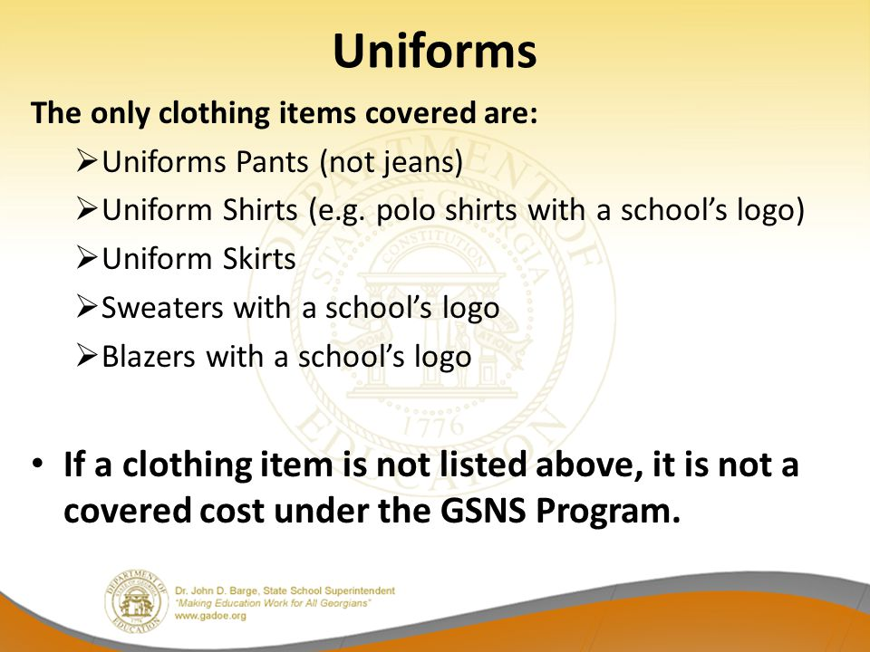 Uniforms The only clothing items covered are: Uniforms Pants (not jeans) Uniform Shirts (e.g. polo shirts with a school's logo)