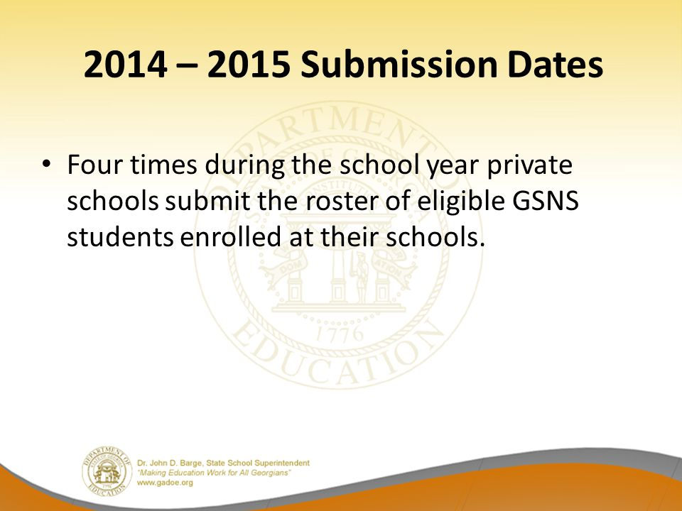 2014 – 2015 Submission Dates Four times during the school year private schools submit the roster of eligible GSNS students enrolled at their schools.