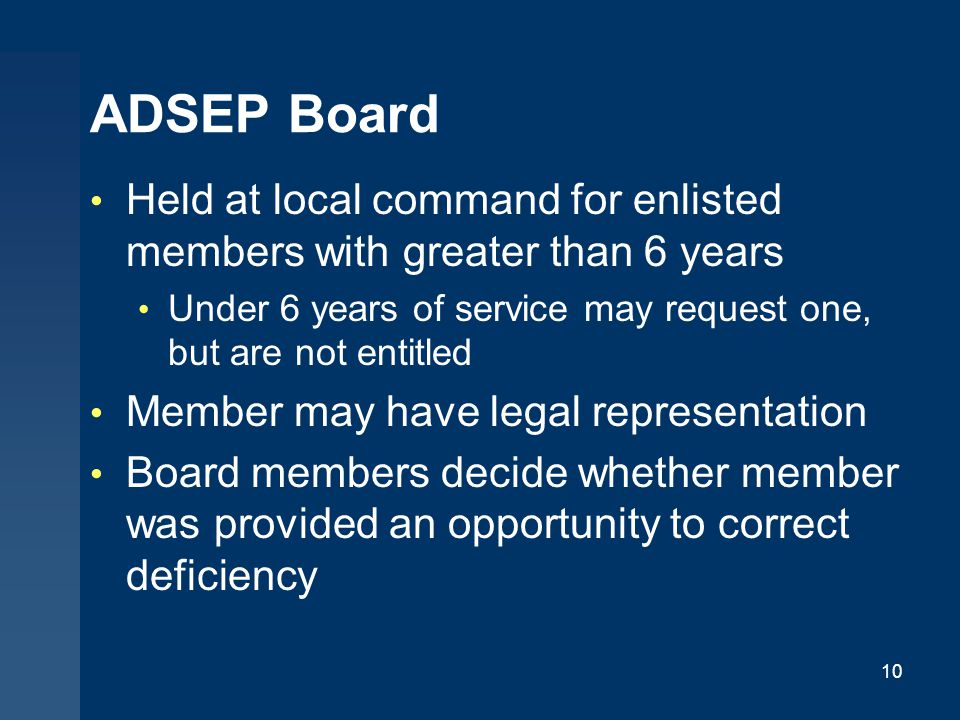 ADSEP Board Held at local command for enlisted members with greater than 6 years. Under 6 years of service may request one, but are not entitled.