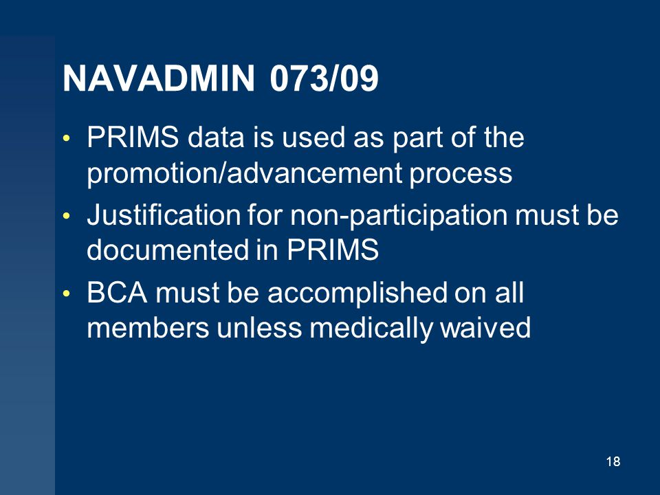 NAVADMIN 073/09 PRIMS data is used as part of the promotion/advancement process. Justification for non-participation must be documented in PRIMS.
