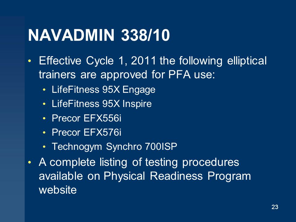 NAVADMIN 338/10 Effective Cycle 1, 2011 the following elliptical trainers are approved for PFA use: