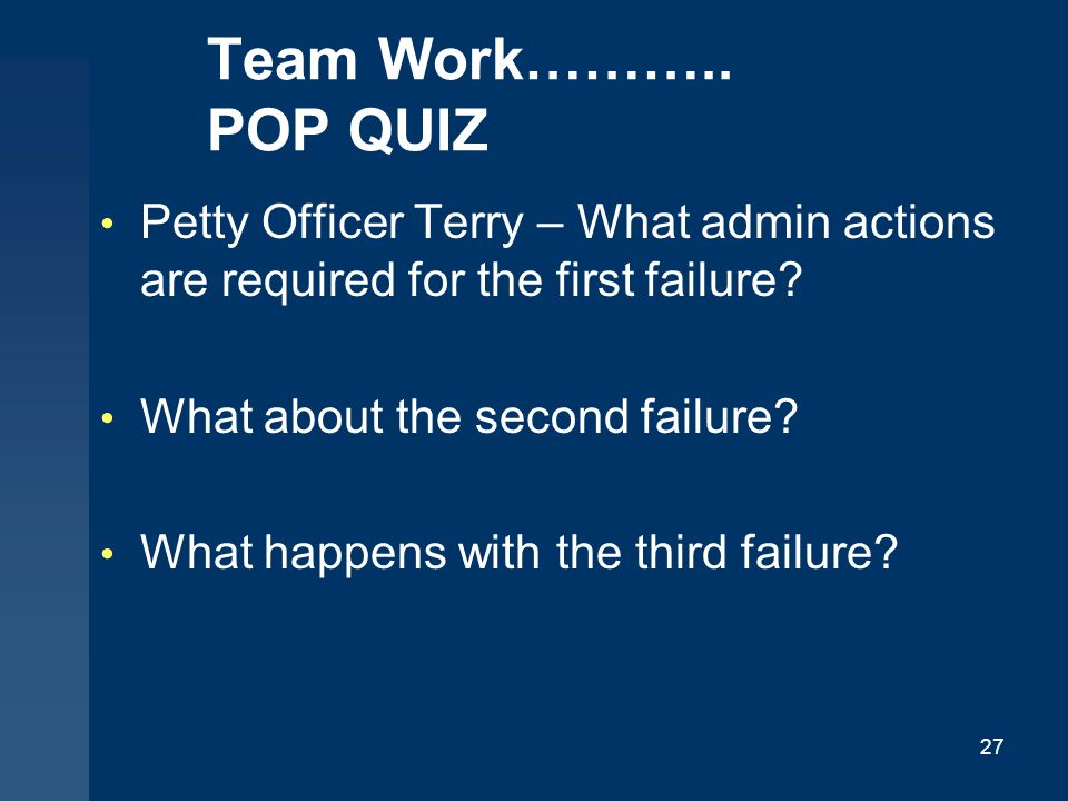 Team Work……….. POP QUIZ Petty Officer Terry – What admin actions are required for the first failure