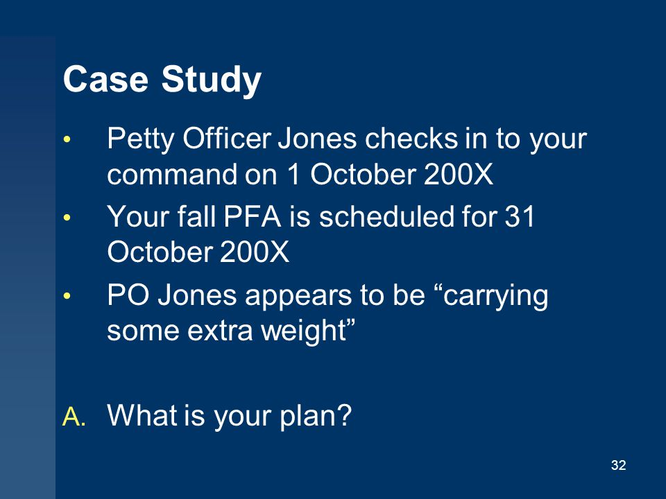 Case Study Petty Officer Jones checks in to your command on 1 October 200X. Your fall PFA is scheduled for 31 October 200X.