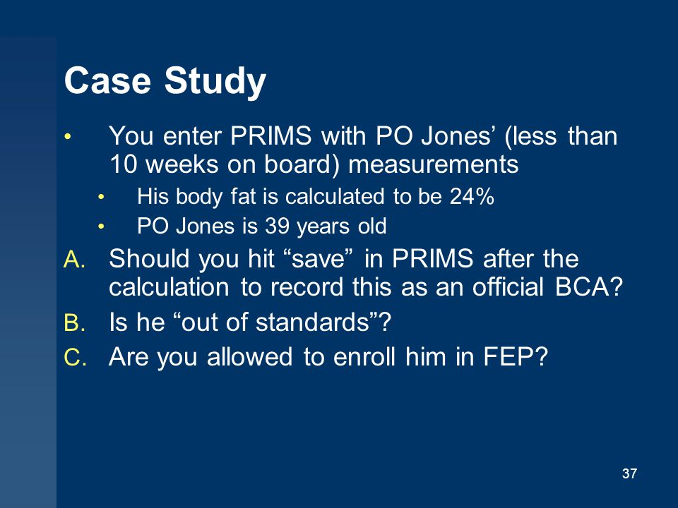 Case Study You enter PRIMS with PO Jones' (less than 10 weeks on board) measurements. His body fat is calculated to be 24%