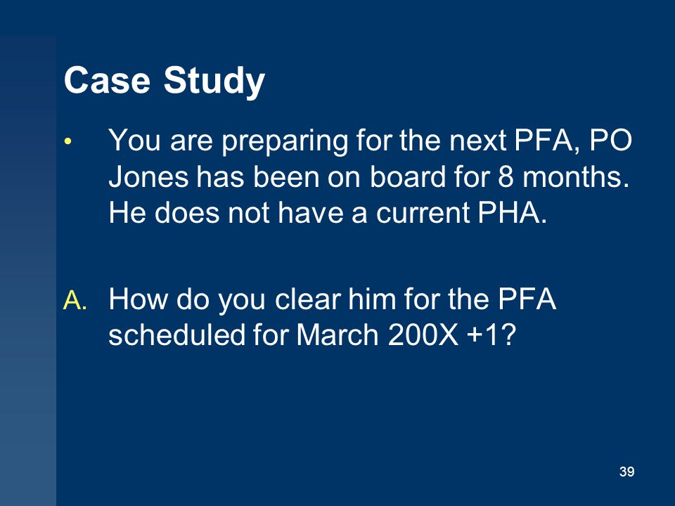 Case Study You are preparing for the next PFA, PO Jones has been on board for 8 months. He does not have a current PHA.