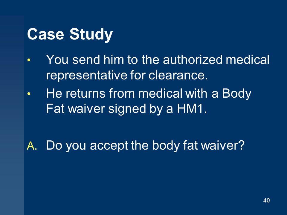 Case Study You send him to the authorized medical representative for clearance. He returns from medical with a Body Fat waiver signed by a HM1.