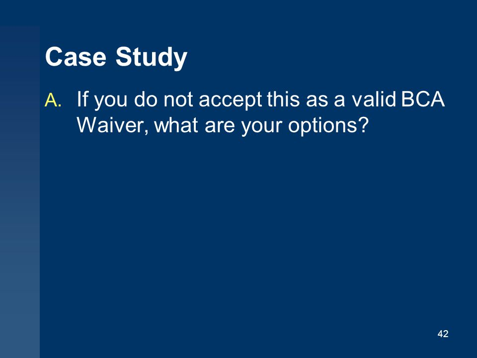 Case Study If you do not accept this as a valid BCA Waiver, what are your options