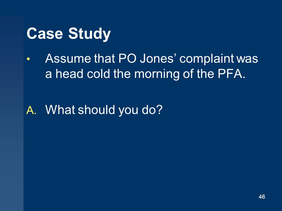 Case Study Assume that PO Jones' complaint was a head cold the morning of the PFA.