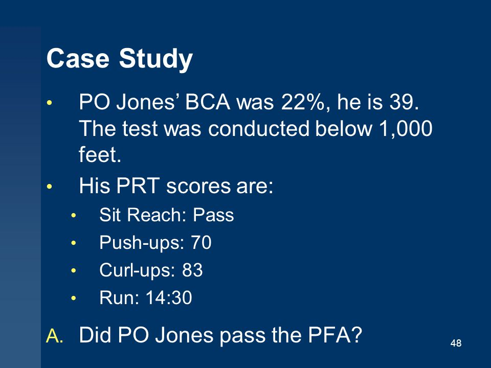 Case Study PO Jones' BCA was 22%, he is 39. The test was conducted below 1,000 feet. His PRT scores are: