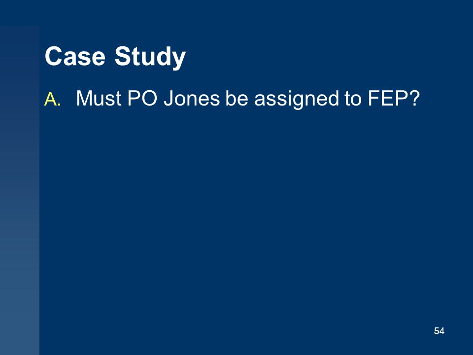 Case Study Must PO Jones be assigned to FEP