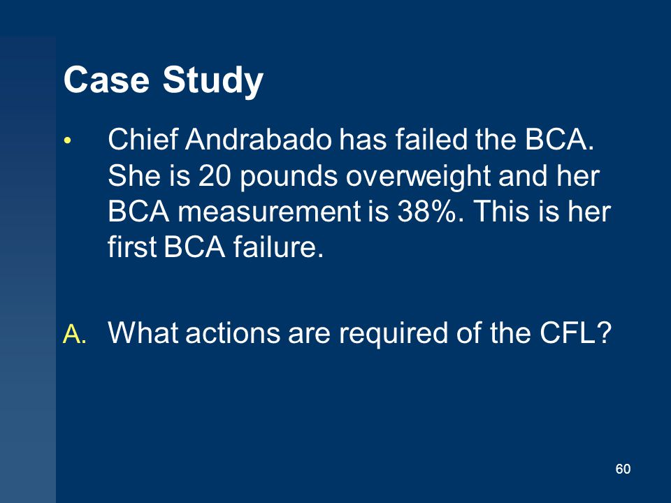 Case Study Chief Andrabado has failed the BCA. She is 20 pounds overweight and her BCA measurement is 38%. This is her first BCA failure.
