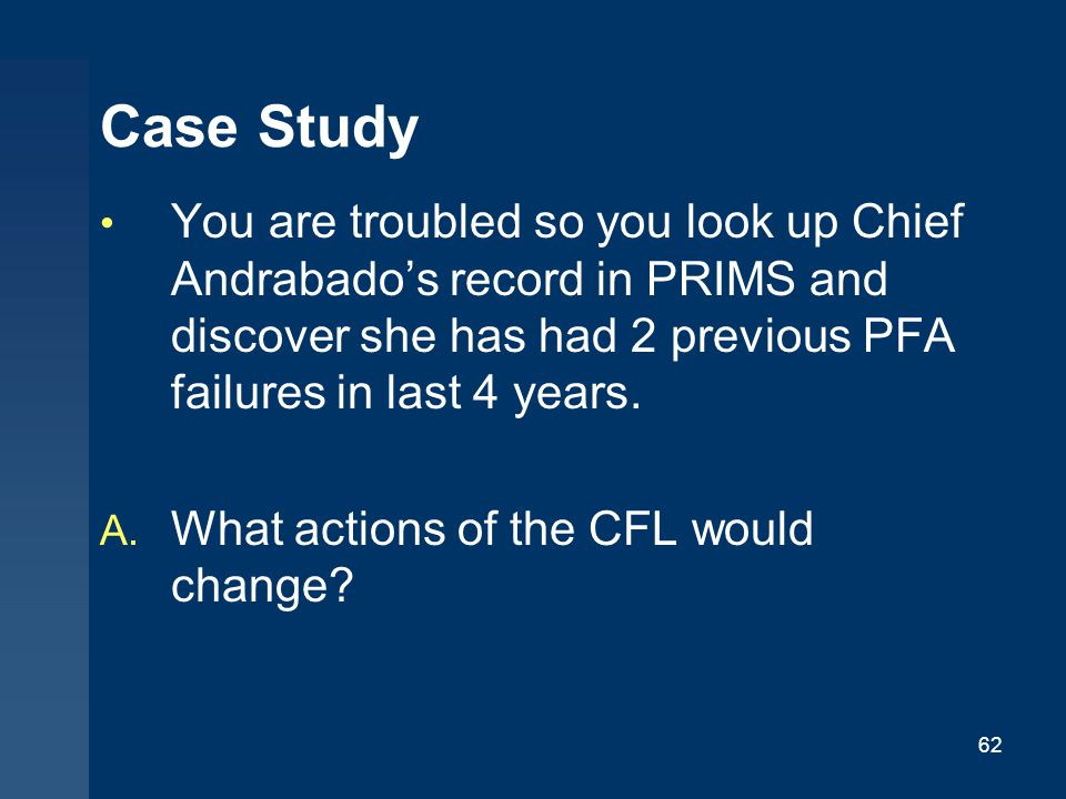 Case Study You are troubled so you look up Chief Andrabado's record in PRIMS and discover she has had 2 previous PFA failures in last 4 years.
