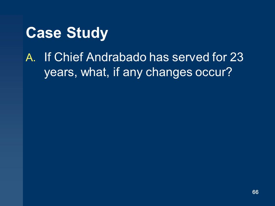 Case Study If Chief Andrabado has served for 23 years, what, if any changes occur