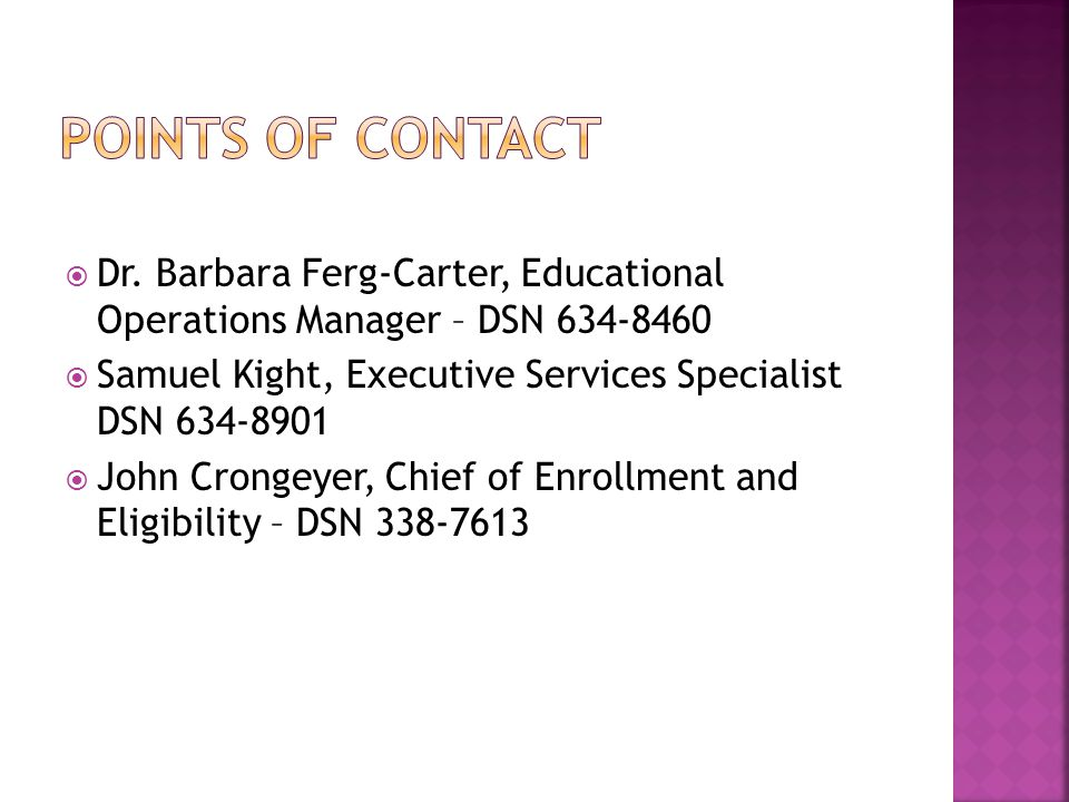 Points of contact Dr. Barbara Ferg-Carter, Educational Operations Manager – DSN 634-8460. Samuel Kight, Executive Services Specialist DSN 634-8901.