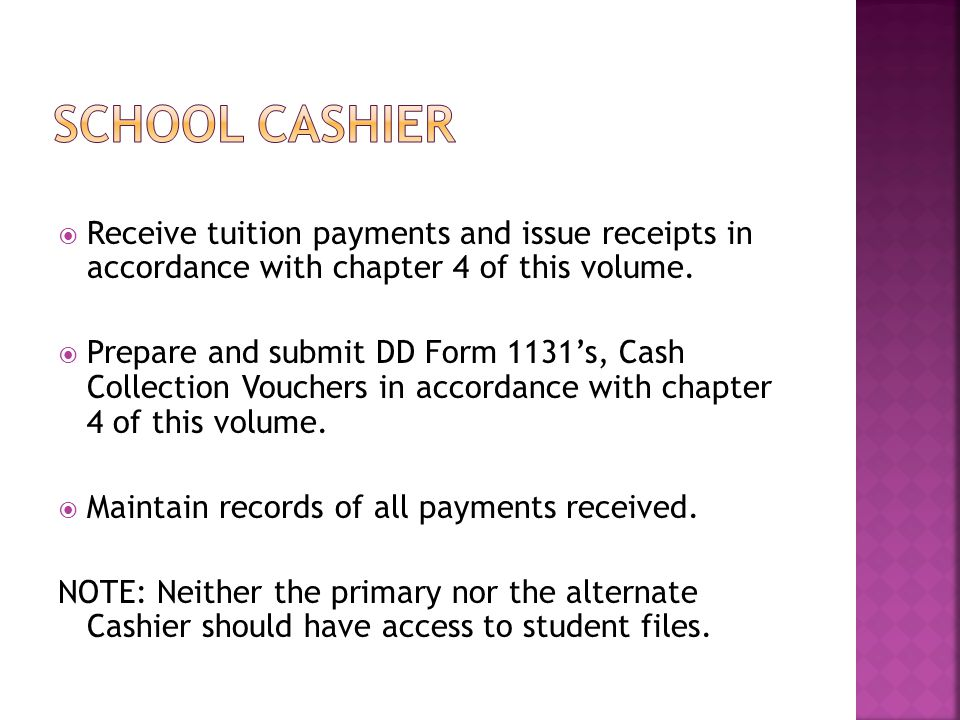 SCHOOL CASHIER Receive tuition payments and issue receipts in accordance with chapter 4 of this volume.