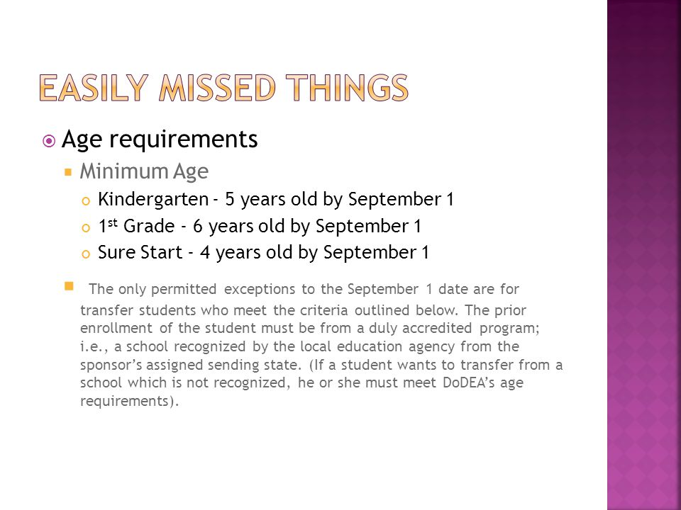 Easily missed things Age requirements. Minimum Age. Kindergarten - 5 years old by September 1. 1st Grade - 6 years old by September 1.