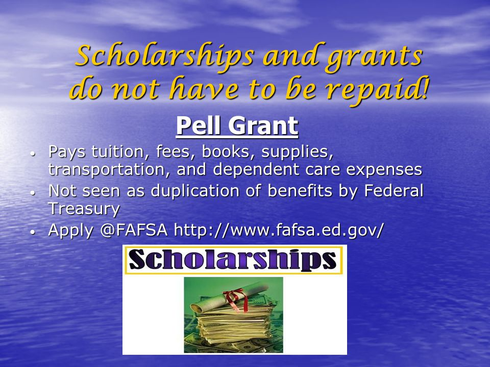 Scholarships and grants do not have to be repaid!