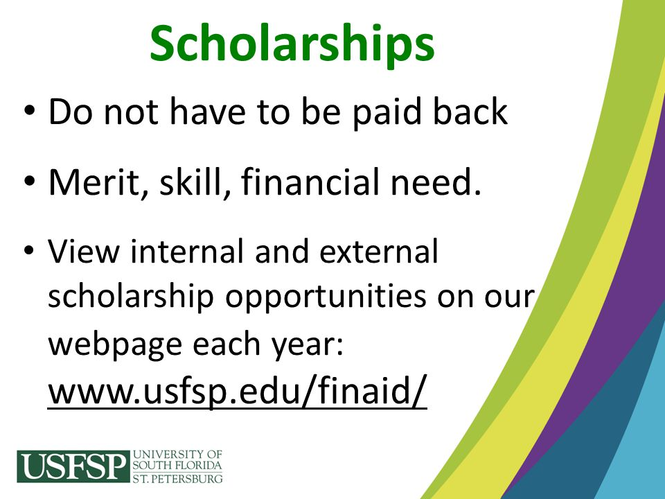 Scholarships Do not have to be paid back Merit, skill, financial need.