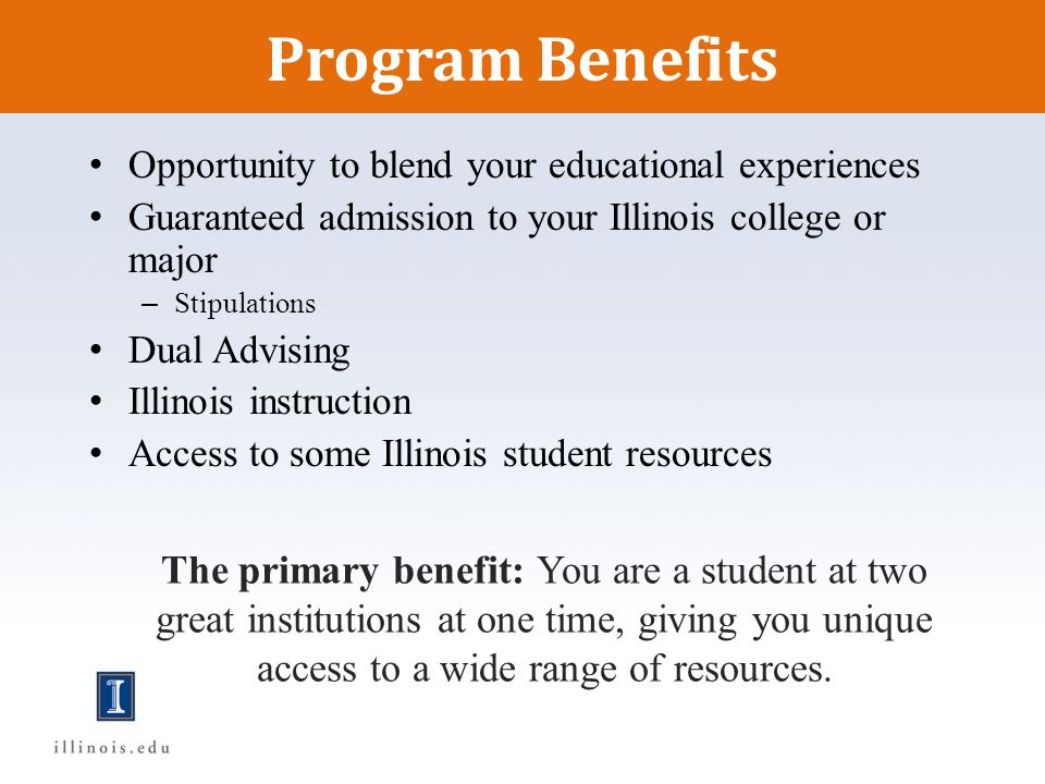 Program Benefits Opportunity to blend your educational experiences. Guaranteed admission to your Illinois college or major.