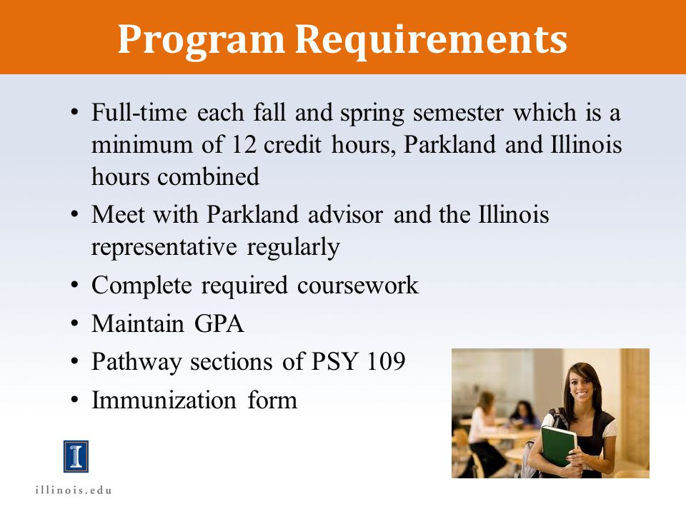 Program Requirements Full-time each fall and spring semester which is a minimum of 12 credit hours, Parkland and Illinois hours combined.