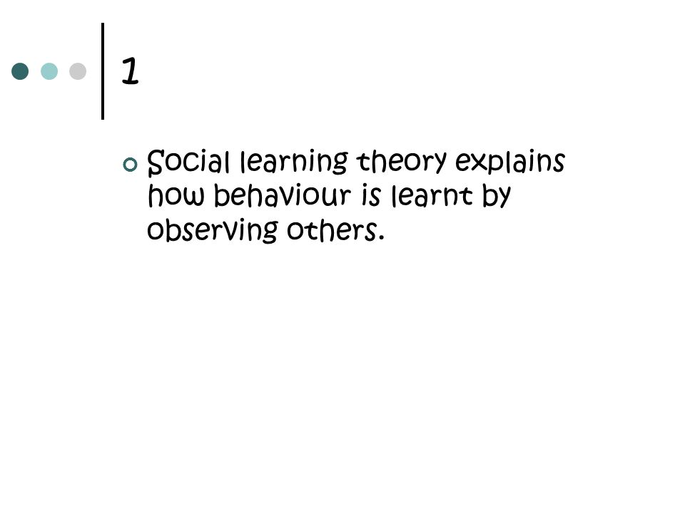 1 Social learning theory explains how behaviour is learnt by observing others.