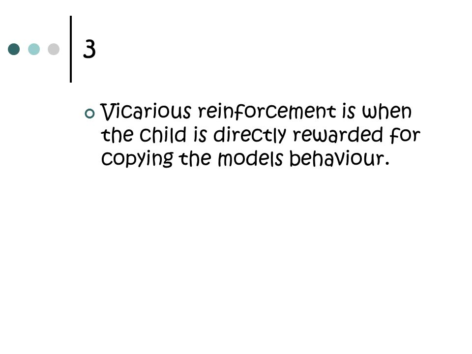 3 Vicarious reinforcement is when the child is directly rewarded for copying the models behaviour.