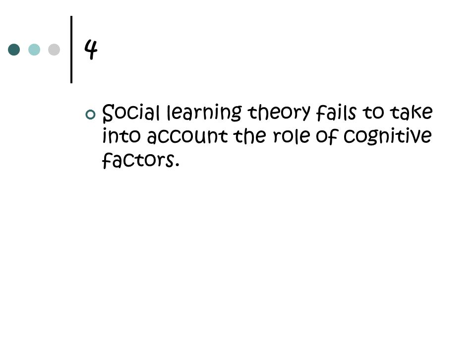 4 Social learning theory fails to take into account the role of cognitive factors.