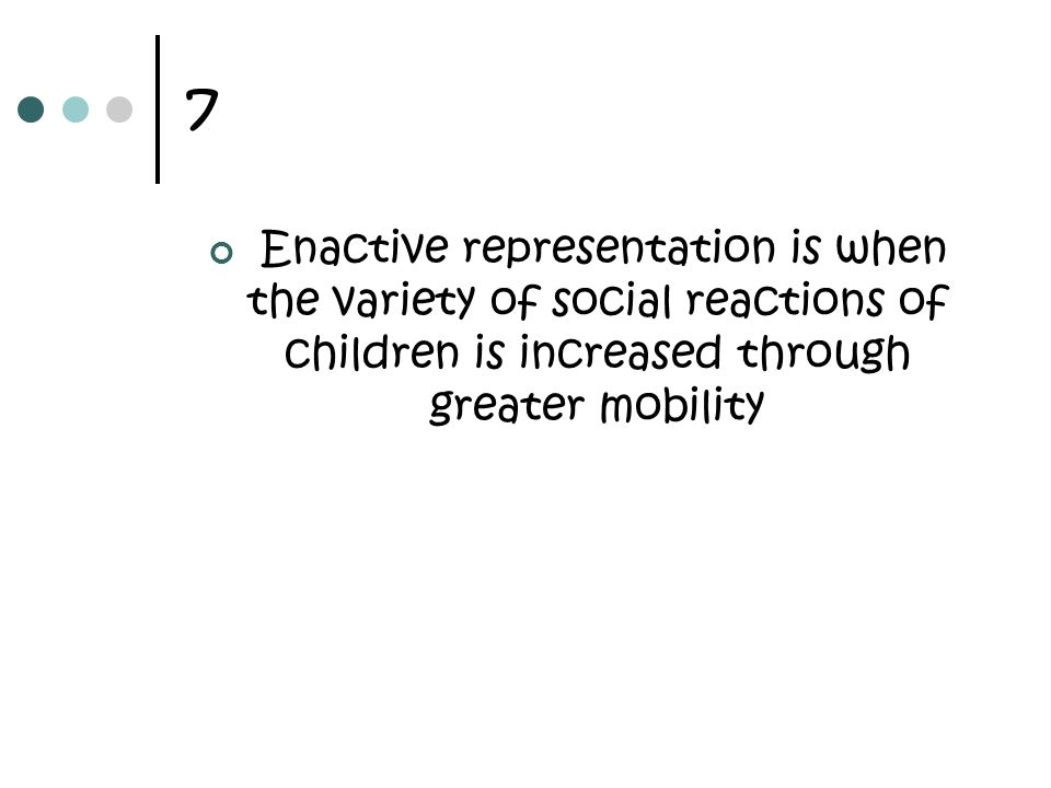7 Enactive representation is when the variety of social reactions of children is increased through greater mobility.