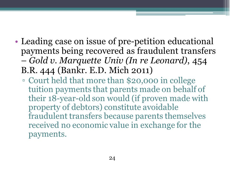 Leading case on issue of pre-petition educational payments being recovered as fraudulent transfers – Gold v. Marquette Univ (In re Leonard), 454 B.R. 444 (Bankr. E.D. Mich 2011)
