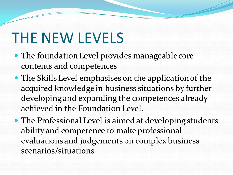 THE NEW LEVELS The foundation Level provides manageable core contents and competences.