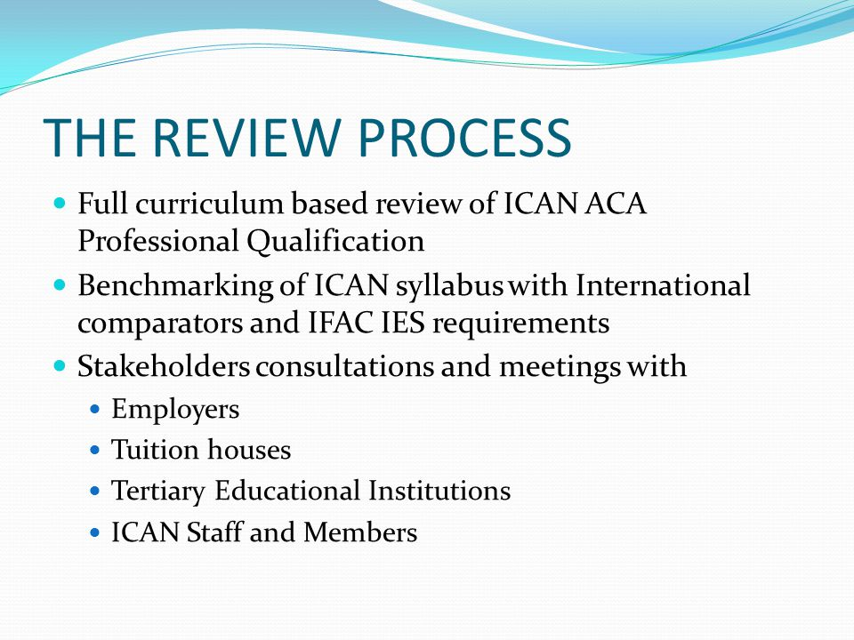 THE REVIEW PROCESS Full curriculum based review of ICAN ACA Professional Qualification.
