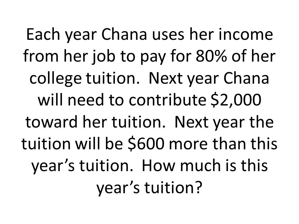 Each year Chana uses her income from her job to pay for 80% of her college tuition.