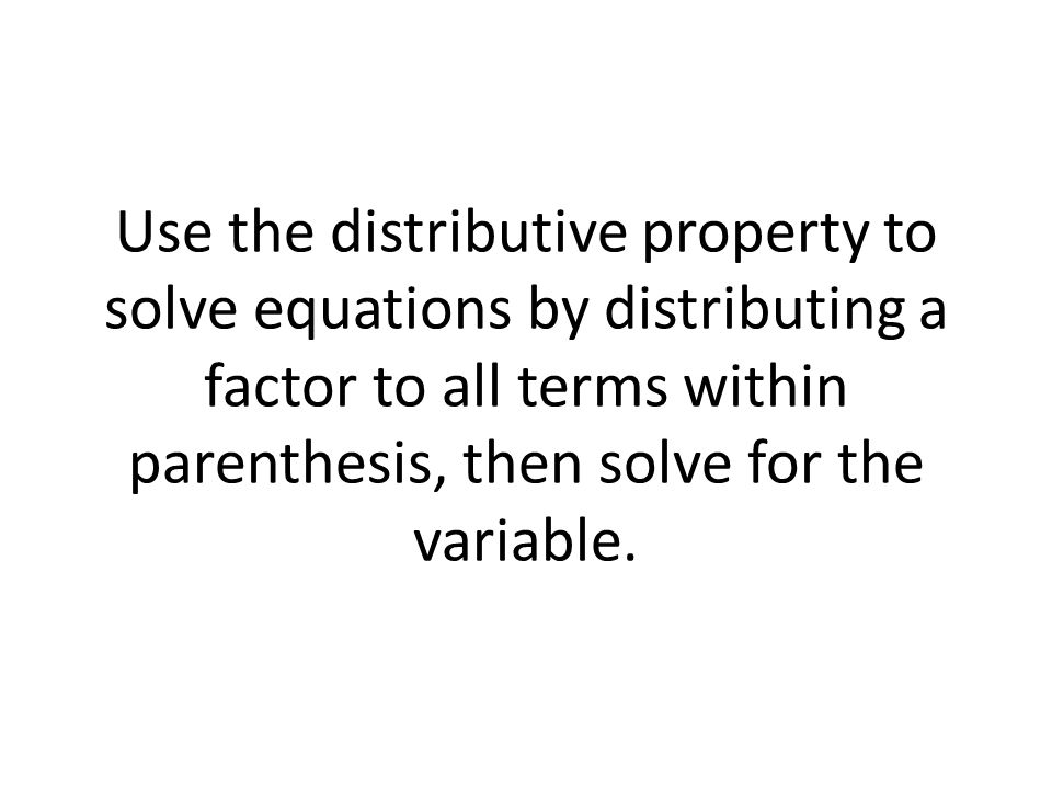 Use the distributive property to solve equations by distributing a factor to all terms within parenthesis, then solve for the variable.