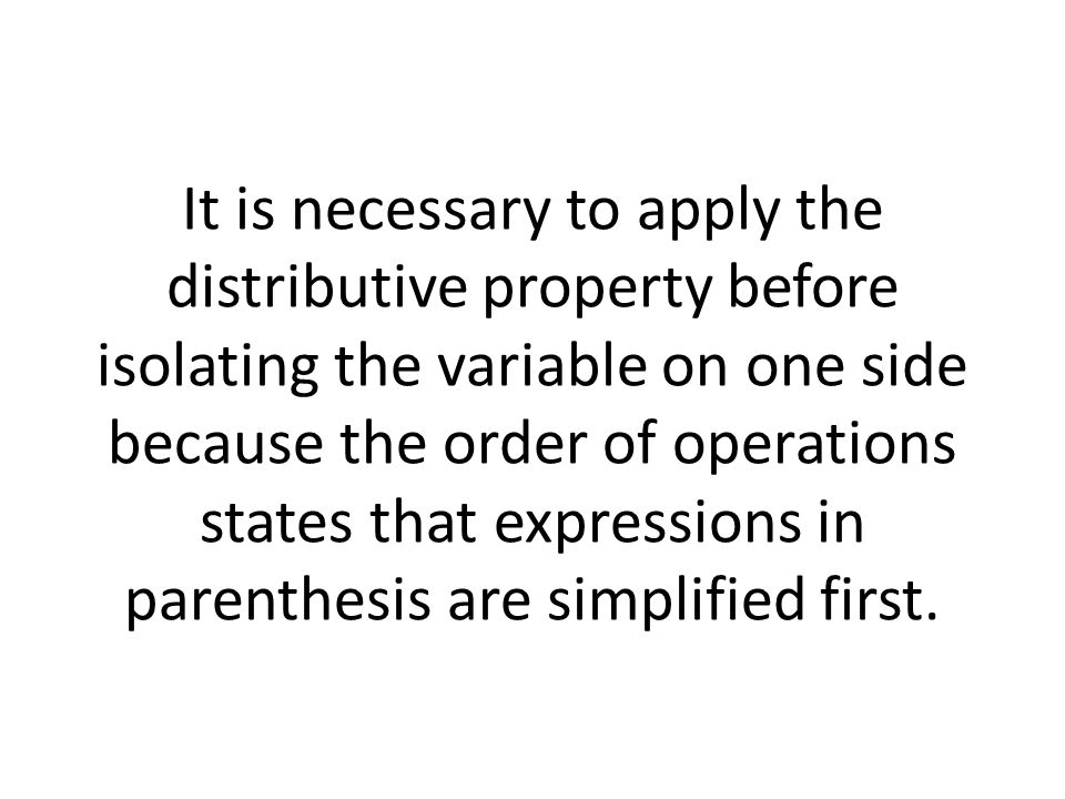 It is necessary to apply the distributive property before isolating the variable on one side because the order of operations states that expressions in parenthesis are simplified first.